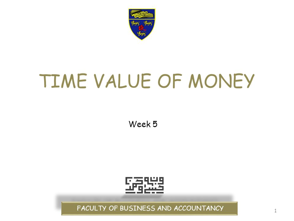 1 TIME VALUE OF MONEY FACULTY OF BUSINESS AND ACCOUNTANCY Week 5