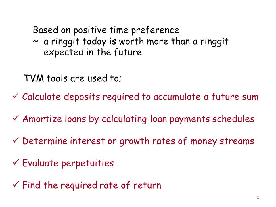 2 Based on positive time preference ~ a ringgit today is worth more than a ringgit expected in the future TVM tools are used to; Calculate deposits re