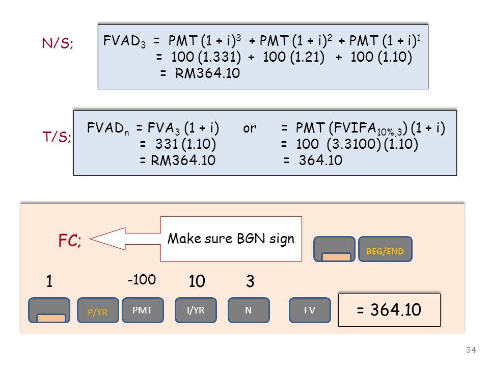 34 N/S; FVAD 3 = PMT (1 + i) 3 + PMT (1 + i) 2 + PMT (1 + i) 1 = 100 (1.331) + 100 (1.21) + 100 (1.10) = RM364.10 FVAD 3 = PMT (1 + i) 3 + PMT (1 + i) 2 + PMT (1 + i) 1 = 100 (1.331) + 100 (1.21) + 100 (1.10) = RM364.10 T/S; FVAD n = FVA 3 (1 + i) or = PMT (FVIFA 10%,3 ) (1 + i) = 331 (1.10) = 100 (3.3100) (1.10) = RM364.10 = 364.10 FC; = 364.10 103 -100 Make sure BGN sign P/YR PMTI/YRN 1 FV BEG/END