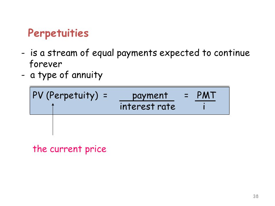 38 Perpetuities - is a stream of equal payments expected to continue forever - a type of annuity PV (Perpetuity) = payment = PMT interest rate i PV (P