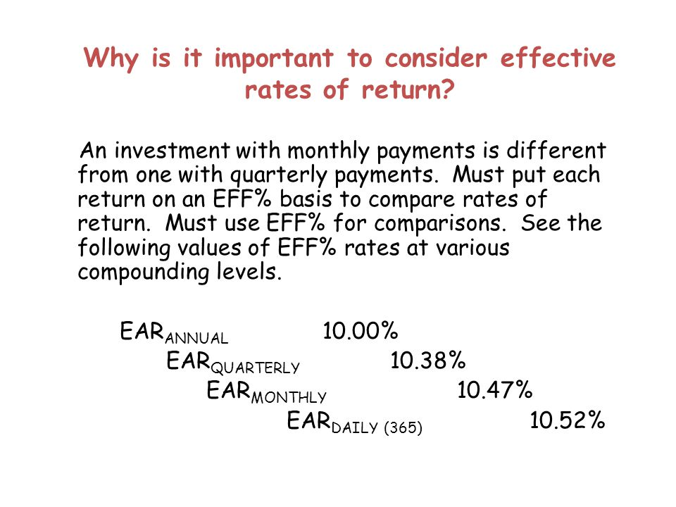 Why is it important to consider effective rates of return? An investment with monthly payments is different from one with quarterly payments. Must put