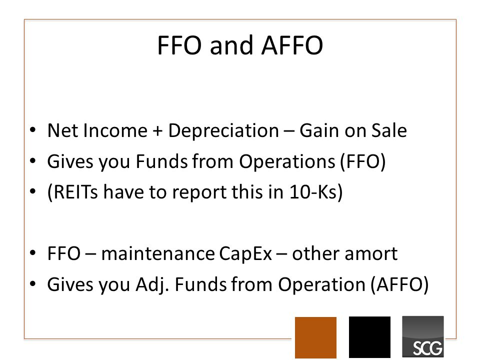 FFO and AFFO Net Income + Depreciation – Gain on Sale Gives you Funds from Operations (FFO) (REITs have to report this in 10-Ks) FFO – maintenance CapEx – other amort Gives you Adj.