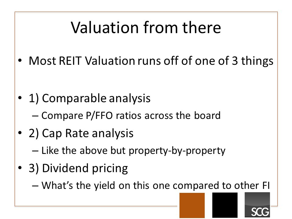 Valuation from there Most REIT Valuation runs off of one of 3 things 1) Comparable analysis – Compare P/FFO ratios across the board 2) Cap Rate analys