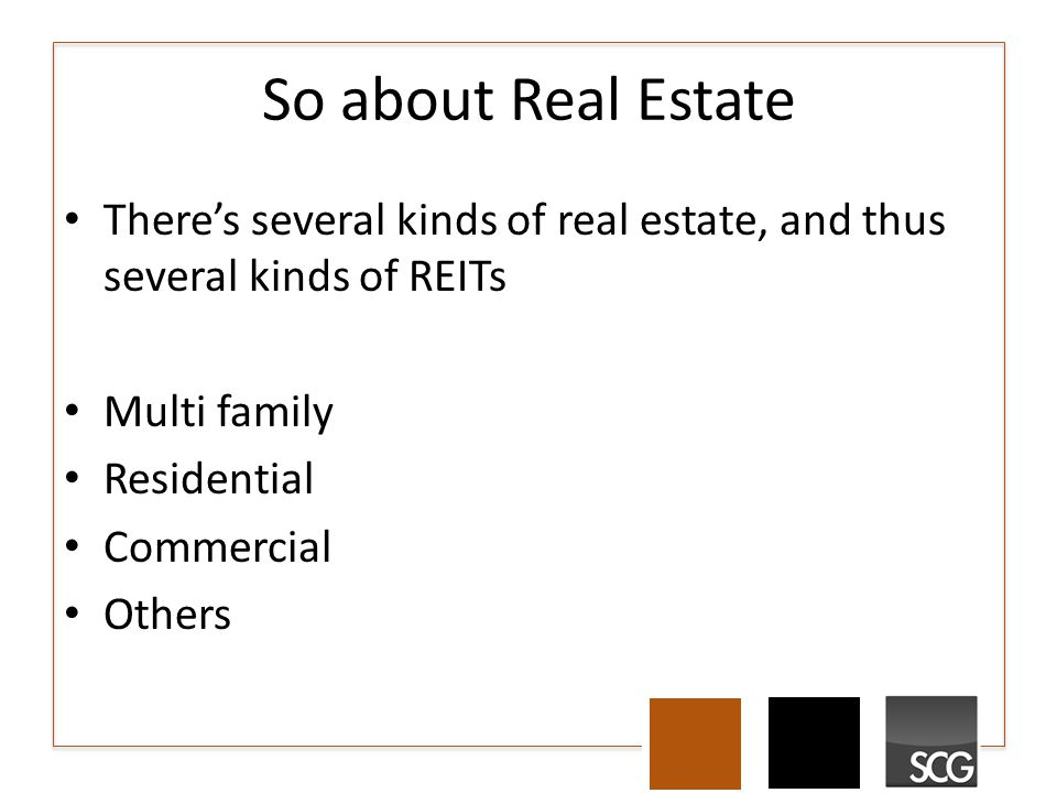 So about Real Estate There's several kinds of real estate, and thus several kinds of REITs Multi family Residential Commercial Others