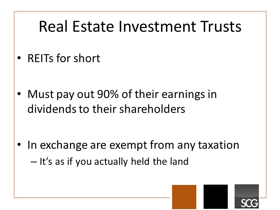 Real Estate Investment Trusts REITs for short Must pay out 90% of their earnings in dividends to their shareholders In exchange are exempt from any taxation – It's as if you actually held the land