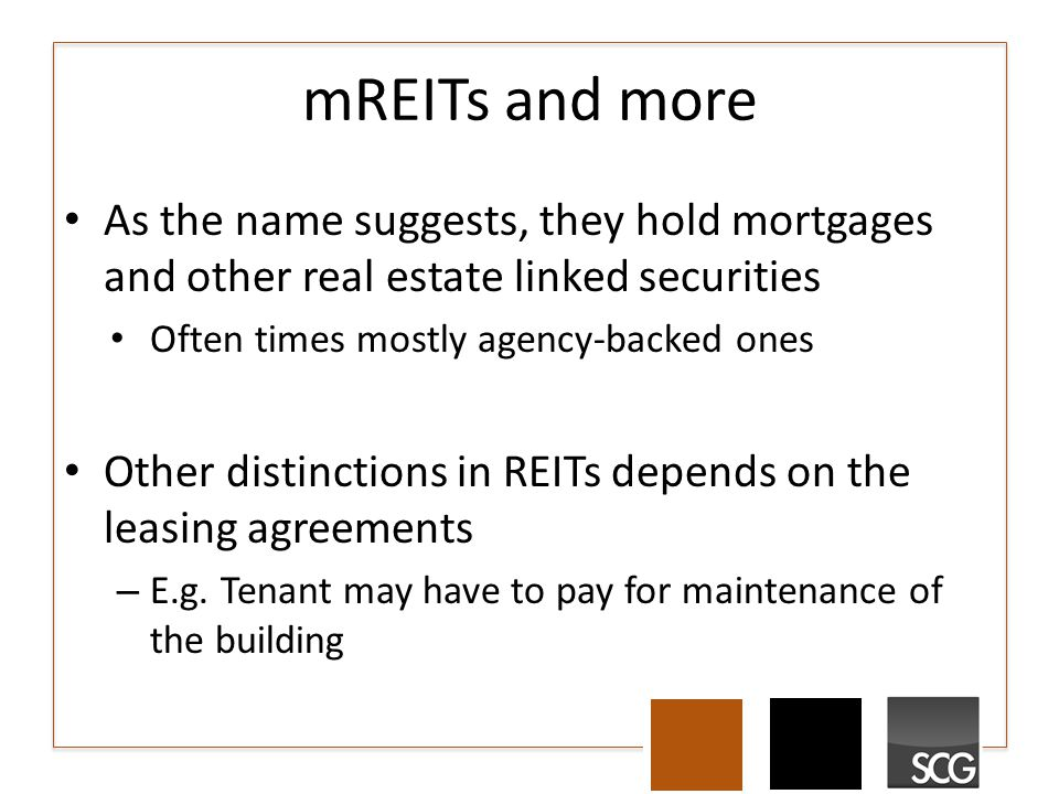 mREITs and more As the name suggests, they hold mortgages and other real estate linked securities Often times mostly agency-backed ones Other distinct