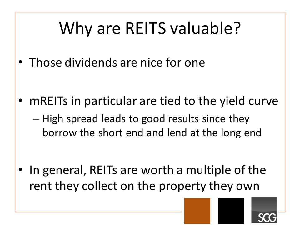 Why are REITS valuable? Those dividends are nice for one mREITs in particular are tied to the yield curve – High spread leads to good results since th