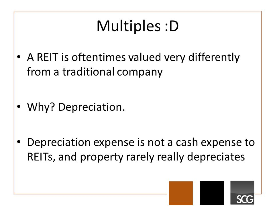 Multiples :D A REIT is oftentimes valued very differently from a traditional company Why? Depreciation. Depreciation expense is not a cash expense to