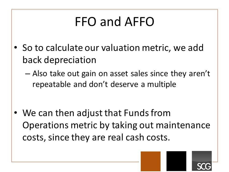 FFO and AFFO So to calculate our valuation metric, we add back depreciation – Also take out gain on asset sales since they aren't repeatable and don't