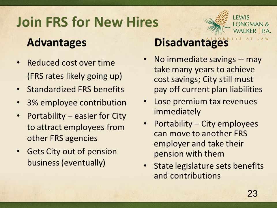 Join FRS for New Hires Advantages Reduced cost over time (FRS rates likely going up) Standardized FRS benefits 3% employee contribution Portability – easier for City to attract employees from other FRS agencies Gets City out of pension business (eventually) Disadvantages No immediate savings -- may take many years to achieve cost savings; City still must pay off current plan liabilities Lose premium tax revenues immediately Portability – City employees can move to another FRS employer and take their pension with them State legislature sets benefits and contributions 23