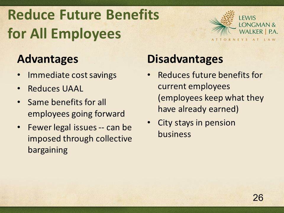 Reduce Future Benefits for All Employees Advantages Immediate cost savings Reduces UAAL Same benefits for all employees going forward Fewer legal issues -- can be imposed through collective bargaining Disadvantages Reduces future benefits for current employees (employees keep what they have already earned) City stays in pension business 26