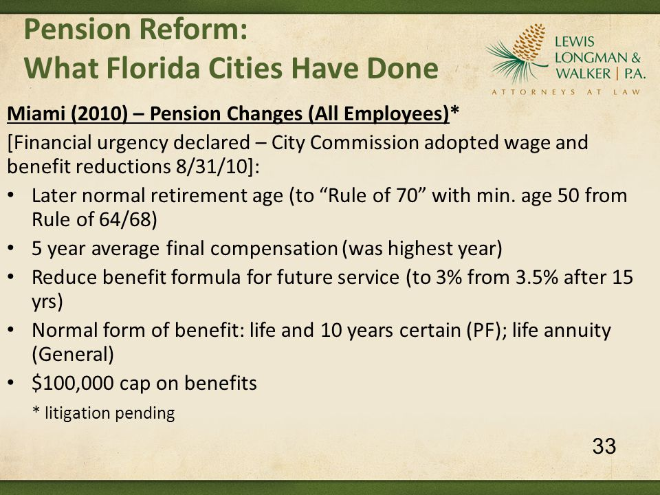 Pension Reform: What Florida Cities Have Done Miami (2010) – Pension Changes (All Employees)* [Financial urgency declared – City Commission adopted wage and benefit reductions 8/31/10]: Later normal retirement age (to Rule of 70 with min.