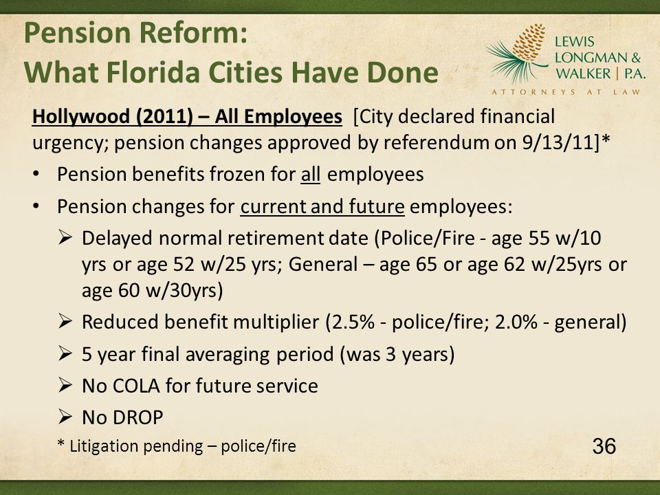 Pension Reform: What Florida Cities Have Done Hollywood (2011) – All Employees [City declared financial urgency; pension changes approved by referendum on 9/13/11]* Pension benefits frozen for all employees Pension changes for current and future employees:  Delayed normal retirement date (Police/Fire - age 55 w/10 yrs or age 52 w/25 yrs; General – age 65 or age 62 w/25yrs or age 60 w/30yrs)  Reduced benefit multiplier (2.5% - police/fire; 2.0% - general)  5 year final averaging period (was 3 years)  No COLA for future service  No DROP * Litigation pending – police/fire 36