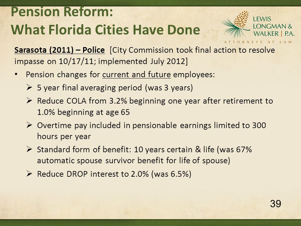 Pension Reform: What Florida Cities Have Done Sarasota (2011) – Police [City Commission took final action to resolve impasse on 10/17/11; implemented July 2012] Pension changes for current and future employees:  5 year final averaging period (was 3 years)  Reduce COLA from 3.2% beginning one year after retirement to 1.0% beginning at age 65  Overtime pay included in pensionable earnings limited to 300 hours per year  Standard form of benefit: 10 years certain & life (was 67% automatic spouse survivor benefit for life of spouse)  Reduce DROP interest to 2.0% (was 6.5%) 39