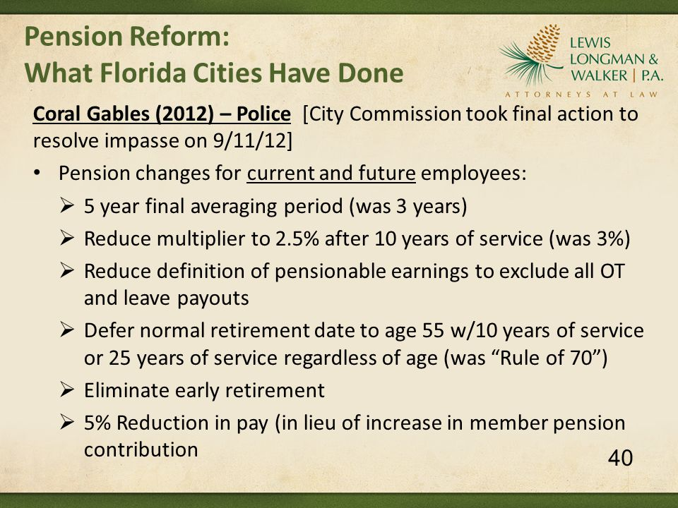 Pension Reform: What Florida Cities Have Done Coral Gables (2012) – Police [City Commission took final action to resolve impasse on 9/11/12] Pension changes for current and future employees:  5 year final averaging period (was 3 years)  Reduce multiplier to 2.5% after 10 years of service (was 3%)  Reduce definition of pensionable earnings to exclude all OT and leave payouts  Defer normal retirement date to age 55 w/10 years of service or 25 years of service regardless of age (was Rule of 70 )  Eliminate early retirement  5% Reduction in pay (in lieu of increase in member pension contribution 40
