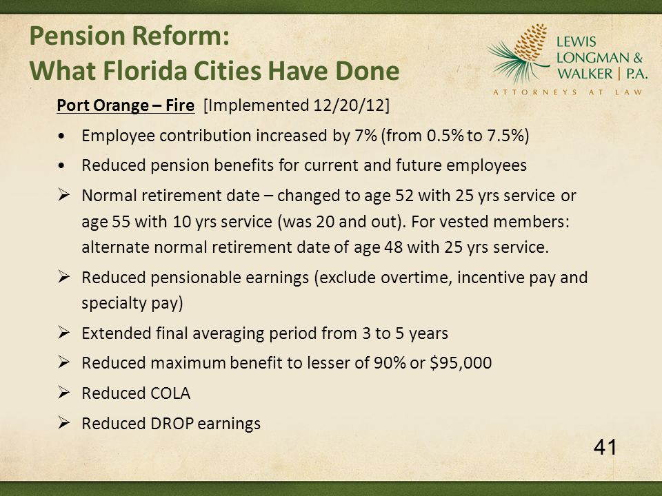 Pension Reform: What Florida Cities Have Done Port Orange – Fire [Implemented 12/20/12] Employee contribution increased by 7% (from 0.5% to 7.5%) Reduced pension benefits for current and future employees  Normal retirement date – changed to age 52 with 25 yrs service or age 55 with 10 yrs service (was 20 and out).