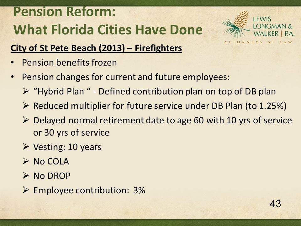 City of St Pete Beach (2013) – Firefighters Pension benefits frozen Pension changes for current and future employees:  Hybrid Plan - Defined contribution plan on top of DB plan  Reduced multiplier for future service under DB Plan (to 1.25%)  Delayed normal retirement date to age 60 with 10 yrs of service or 30 yrs of service  Vesting: 10 years  No COLA  No DROP  Employee contribution: 3% Pension Reform: What Florida Cities Have Done 43