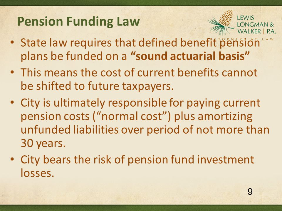 Pension Funding Law State law requires that defined benefit pension plans be funded on a sound actuarial basis This means the cost of current benefits cannot be shifted to future taxpayers.