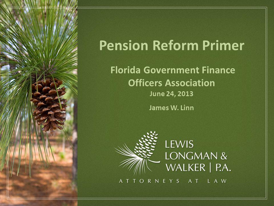 Pension Reform Primer Florida Government Finance Officers Association June 24, 2013 James W. Linn