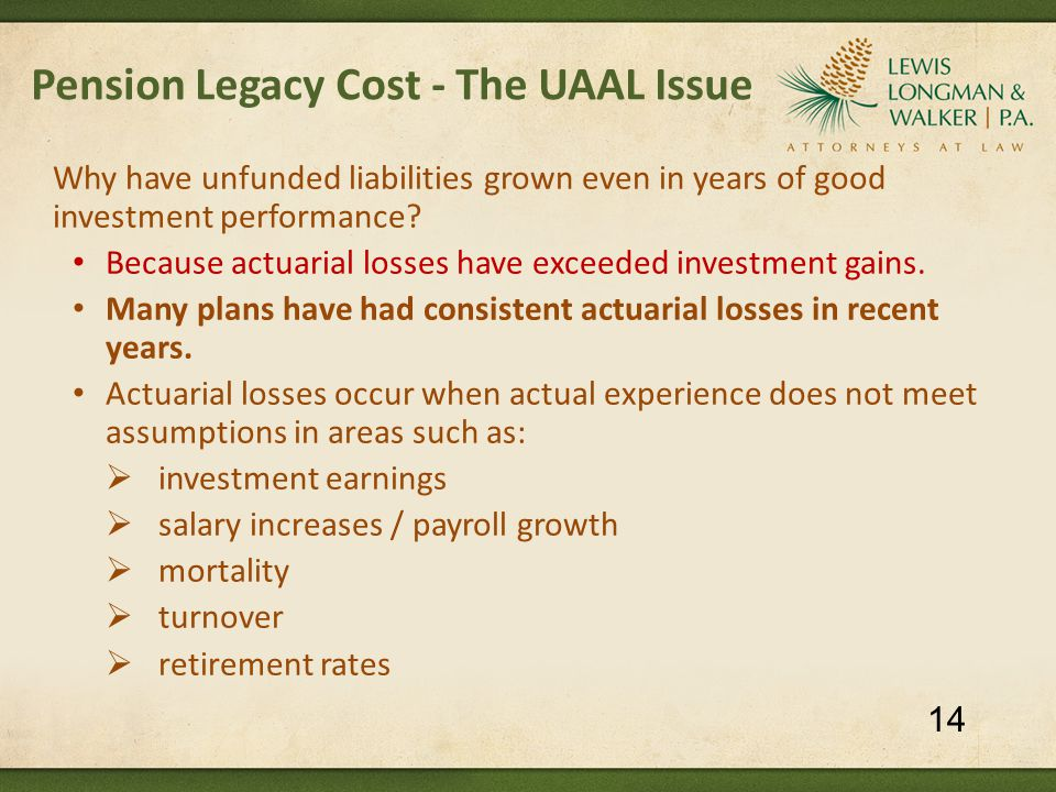 Pension Legacy Cost - The UAAL Issue Why have unfunded liabilities grown even in years of good investment performance? Because actuarial losses have e