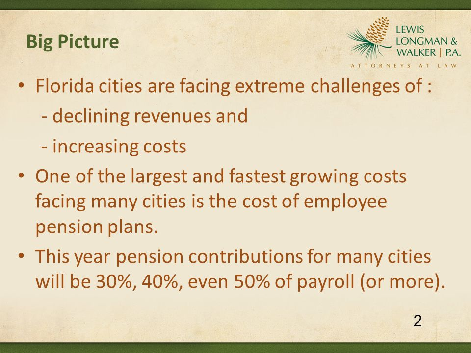 Pension Reform: What Florida Cities Have Done Palm Bay (2011) – Fire 3 year wage freeze Reduction in pension benefits for current employees:  Reduction in supplemental benefit (from $25 to $12 per month per year of future service) Reduction in pension benefits for future employees:  Reduced multiplier - 3.2% after 20 yrs (was 5% after 20 yrs)  2% COLA deferred 6 yrs (was 3%)  Line of duty disability benefit - 66% (was 75%)  Stop/Restart – increased premium tax frozen amt.