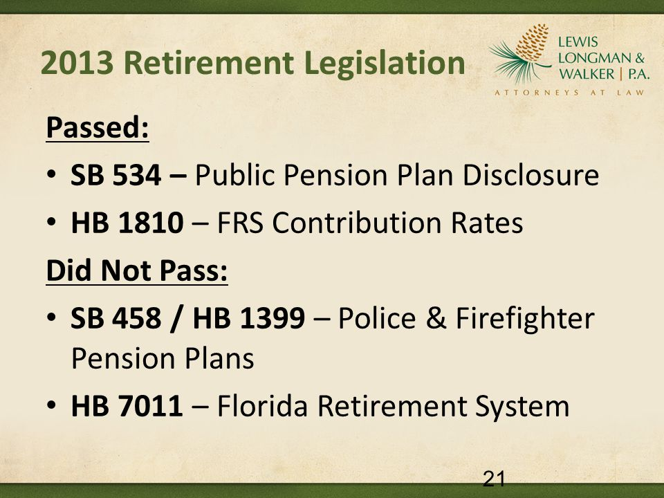 2013 Retirement Legislation Passed: SB 534 – Public Pension Plan Disclosure HB 1810 – FRS Contribution Rates Did Not Pass: SB 458 / HB 1399 – Police & Firefighter Pension Plans HB 7011 – Florida Retirement System 21