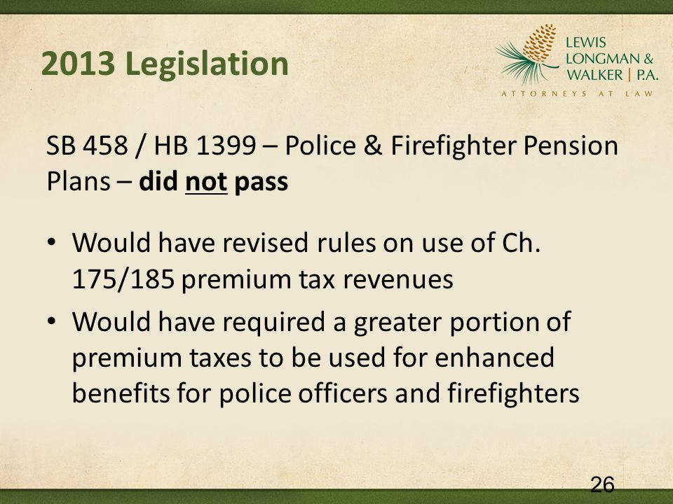 2013 Legislation SB 458 / HB 1399 – Police & Firefighter Pension Plans – did not pass Would have revised rules on use of Ch. 175/185 premium tax reven