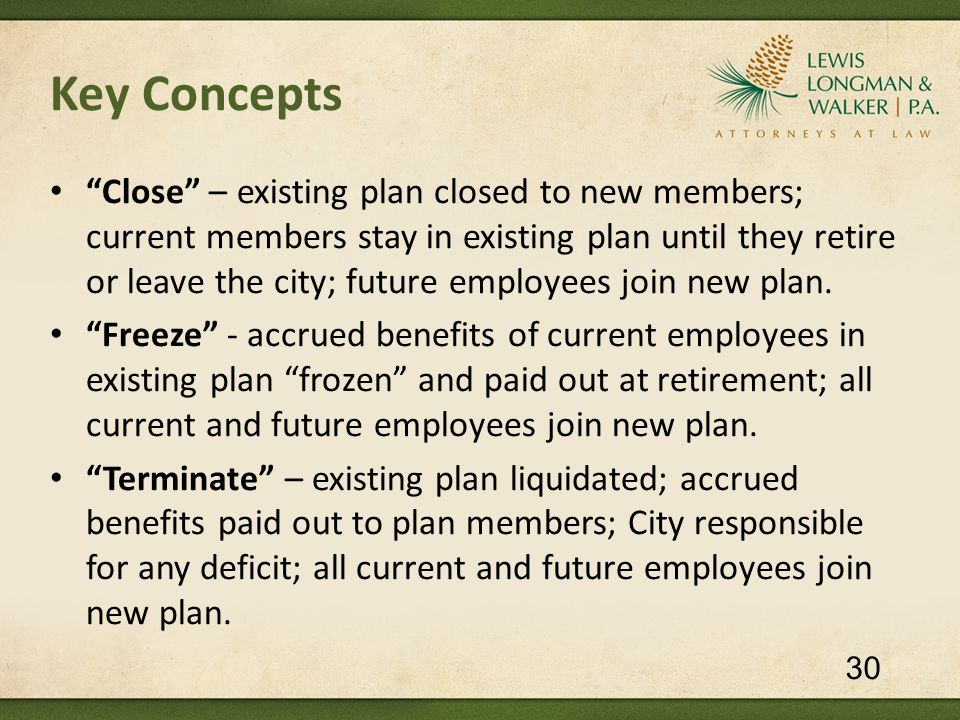 Key Concepts Close – existing plan closed to new members; current members stay in existing plan until they retire or leave the city; future employees join new plan.