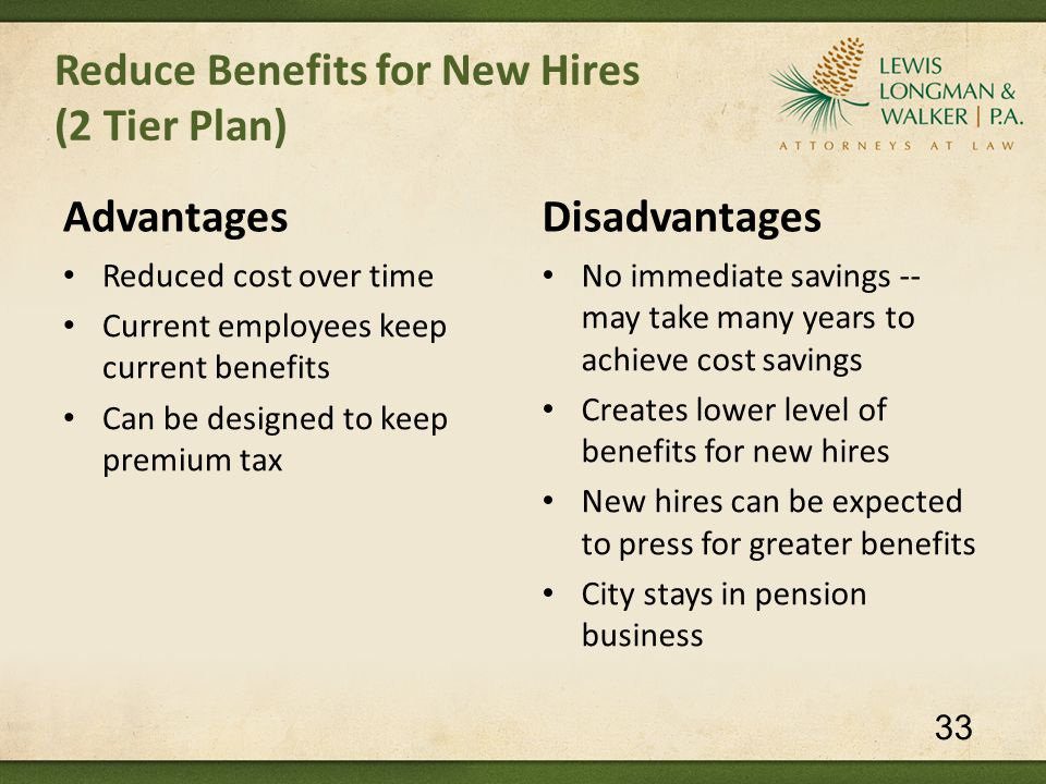 Reduce Benefits for New Hires (2 Tier Plan) Advantages Reduced cost over time Current employees keep current benefits Can be designed to keep premium tax Disadvantages No immediate savings -- may take many years to achieve cost savings Creates lower level of benefits for new hires New hires can be expected to press for greater benefits City stays in pension business 33