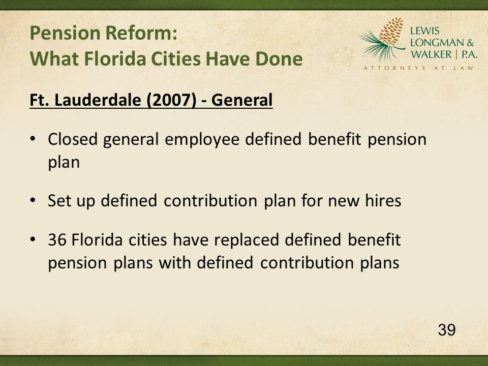 Pension Reform: What Florida Cities Have Done Ft. Lauderdale (2007) - General Closed general employee defined benefit pension plan Set up defined cont
