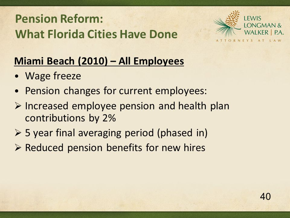 Pension Reform: What Florida Cities Have Done Miami Beach (2010) – All Employees Wage freeze Pension changes for current employees:  Increased employee pension and health plan contributions by 2%  5 year final averaging period (phased in)  Reduced pension benefits for new hires 40