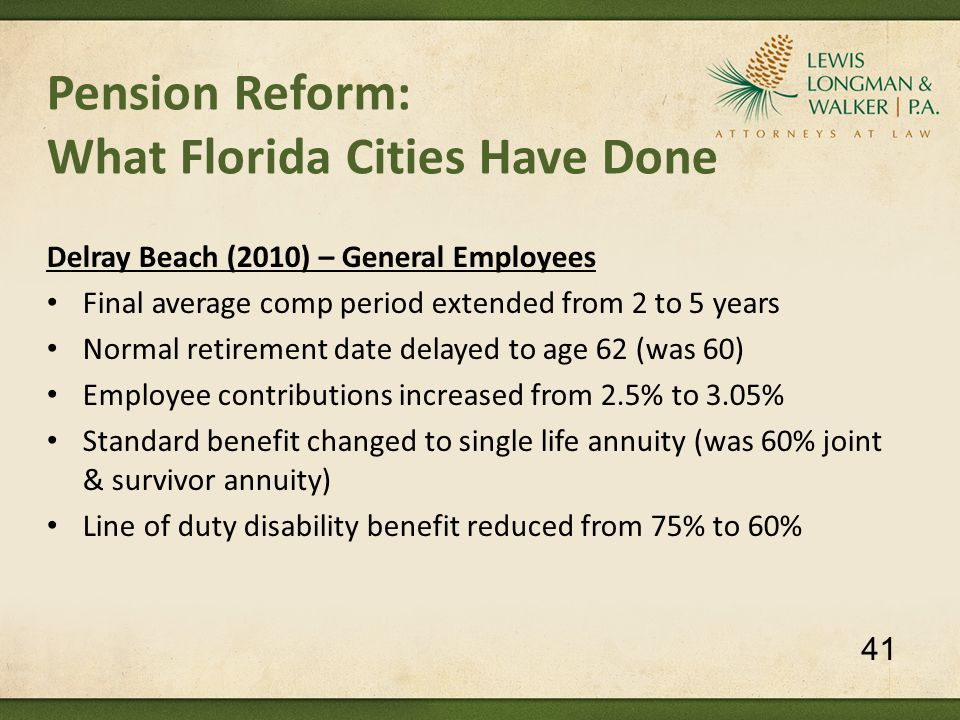 Pension Reform: What Florida Cities Have Done Delray Beach (2010) – General Employees Final average comp period extended from 2 to 5 years Normal reti