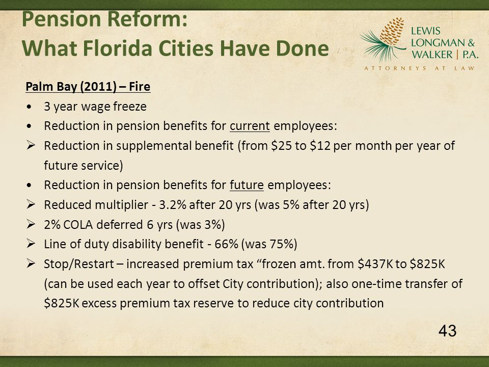 Pension Reform: What Florida Cities Have Done Palm Bay (2011) – Fire 3 year wage freeze Reduction in pension benefits for current employees:  Reduction in supplemental benefit (from $25 to $12 per month per year of future service) Reduction in pension benefits for future employees:  Reduced multiplier - 3.2% after 20 yrs (was 5% after 20 yrs)  2% COLA deferred 6 yrs (was 3%)  Line of duty disability benefit - 66% (was 75%)  Stop/Restart – increased premium tax frozen amt.