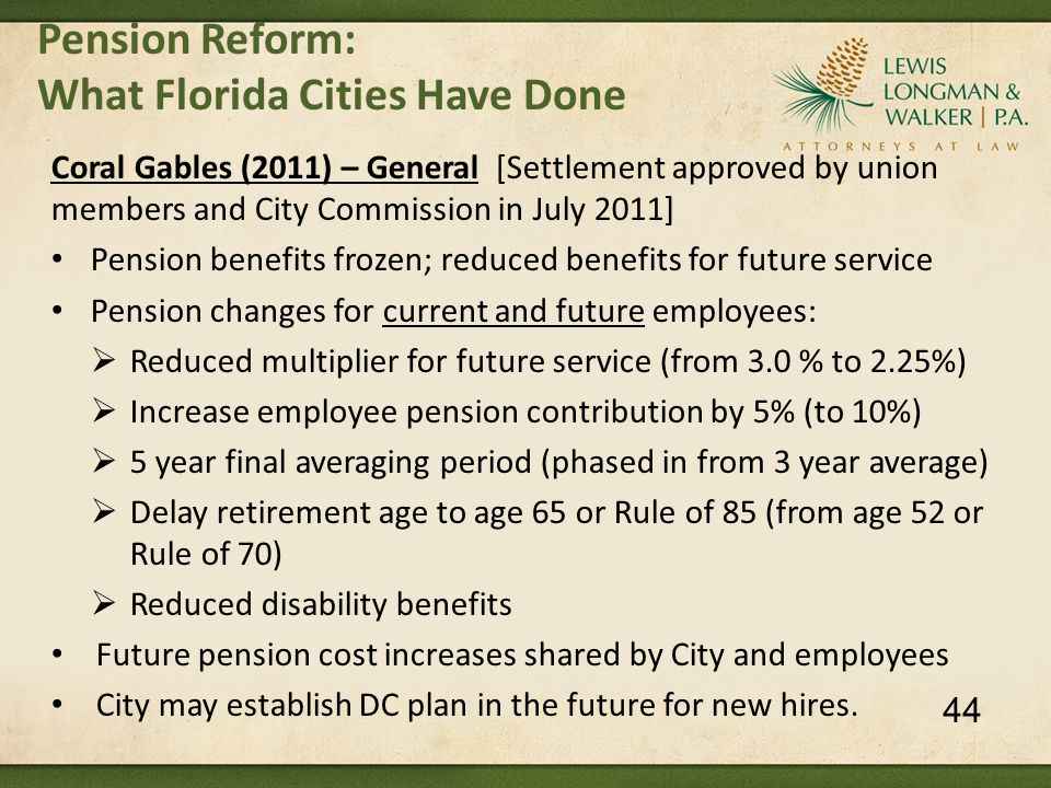 Pension Reform: What Florida Cities Have Done Coral Gables (2011) – General [Settlement approved by union members and City Commission in July 2011] Pension benefits frozen; reduced benefits for future service Pension changes for current and future employees:  Reduced multiplier for future service (from 3.0 % to 2.25%)  Increase employee pension contribution by 5% (to 10%)  5 year final averaging period (phased in from 3 year average)  Delay retirement age to age 65 or Rule of 85 (from age 52 or Rule of 70)  Reduced disability benefits Future pension cost increases shared by City and employees City may establish DC plan in the future for new hires.