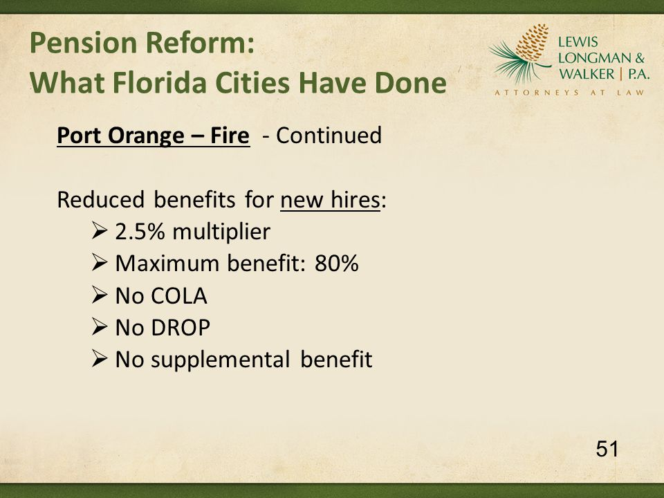 Pension Reform: What Florida Cities Have Done Port Orange – Fire - Continued Reduced benefits for new hires:  2.5% multiplier  Maximum benefit: 80%  No COLA  No DROP  No supplemental benefit 51