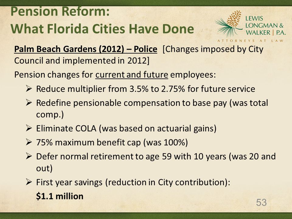 Pension Reform: What Florida Cities Have Done Palm Beach Gardens (2012) – Police [Changes imposed by City Council and implemented in 2012] Pension changes for current and future employees:  Reduce multiplier from 3.5% to 2.75% for future service  Redefine pensionable compensation to base pay (was total comp.)  Eliminate COLA (was based on actuarial gains)  75% maximum benefit cap (was 100%)  Defer normal retirement to age 59 with 10 years (was 20 and out)  First year savings (reduction in City contribution): $1.1 million 53