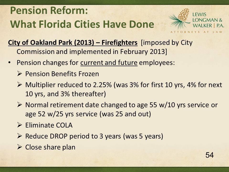 City of Oakland Park (2013) – Firefighters [imposed by City Commission and implemented in February 2013] Pension changes for current and future employees:  Pension Benefits Frozen  Multiplier reduced to 2.25% (was 3% for first 10 yrs, 4% for next 10 yrs, and 3% thereafter)  Normal retirement date changed to age 55 w/10 yrs service or age 52 w/25 yrs service (was 25 and out)  Eliminate COLA  Reduce DROP period to 3 years (was 5 years)  Close share plan Pension Reform: What Florida Cities Have Done 54