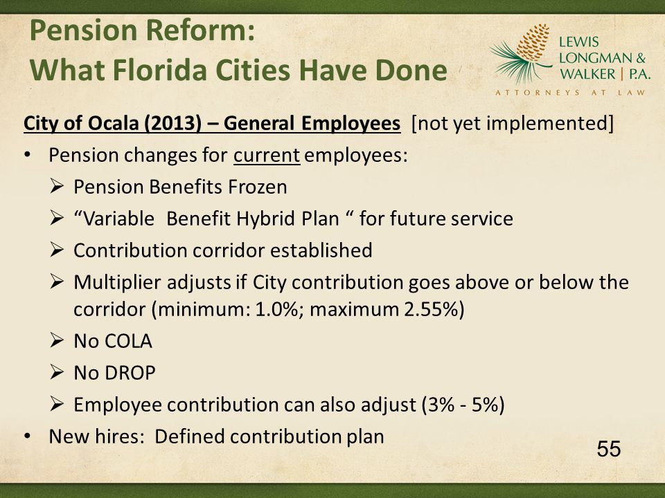 City of Ocala (2013) – General Employees [not yet implemented] Pension changes for current employees:  Pension Benefits Frozen  Variable Benefit Hybrid Plan for future service  Contribution corridor established  Multiplier adjusts if City contribution goes above or below the corridor (minimum: 1.0%; maximum 2.55%)  No COLA  No DROP  Employee contribution can also adjust (3% - 5%) New hires: Defined contribution plan Pension Reform: What Florida Cities Have Done 55