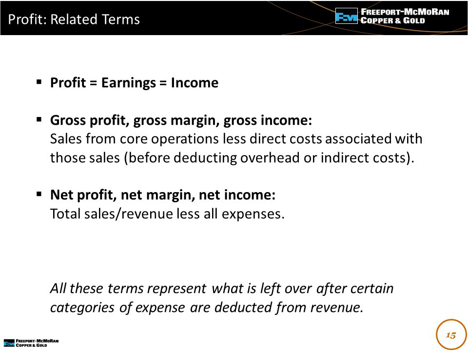-  Profit = Earnings = Income  Gross profit, gross margin, gross income: Sales from core operations less direct costs associated with those sales (before deducting overhead or indirect costs).