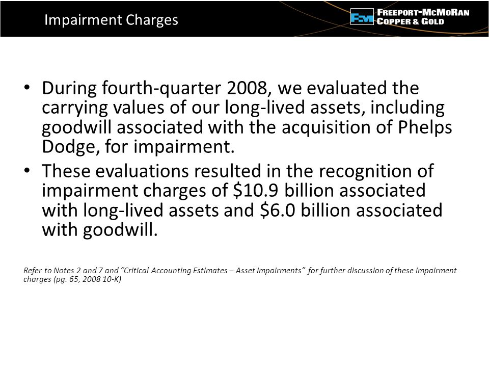 - Impairment Charges During fourth-quarter 2008, we evaluated the carrying values of our long-lived assets, including goodwill associated with the acquisition of Phelps Dodge, for impairment.