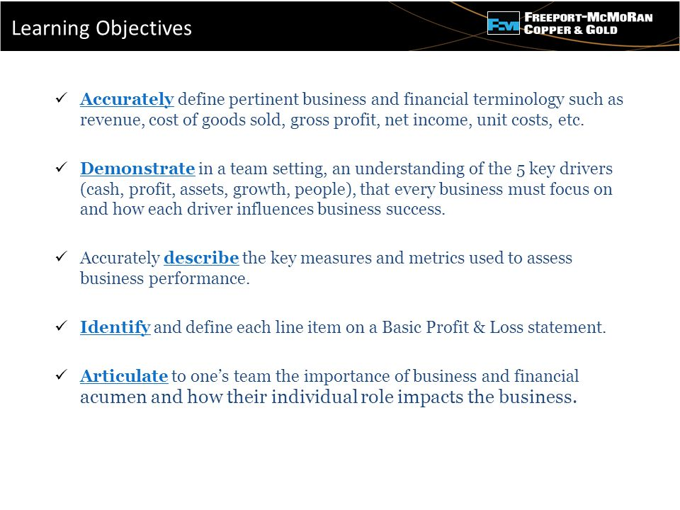 - Accurately define pertinent business and financial terminology such as revenue, cost of goods sold, gross profit, net income, unit costs, etc.