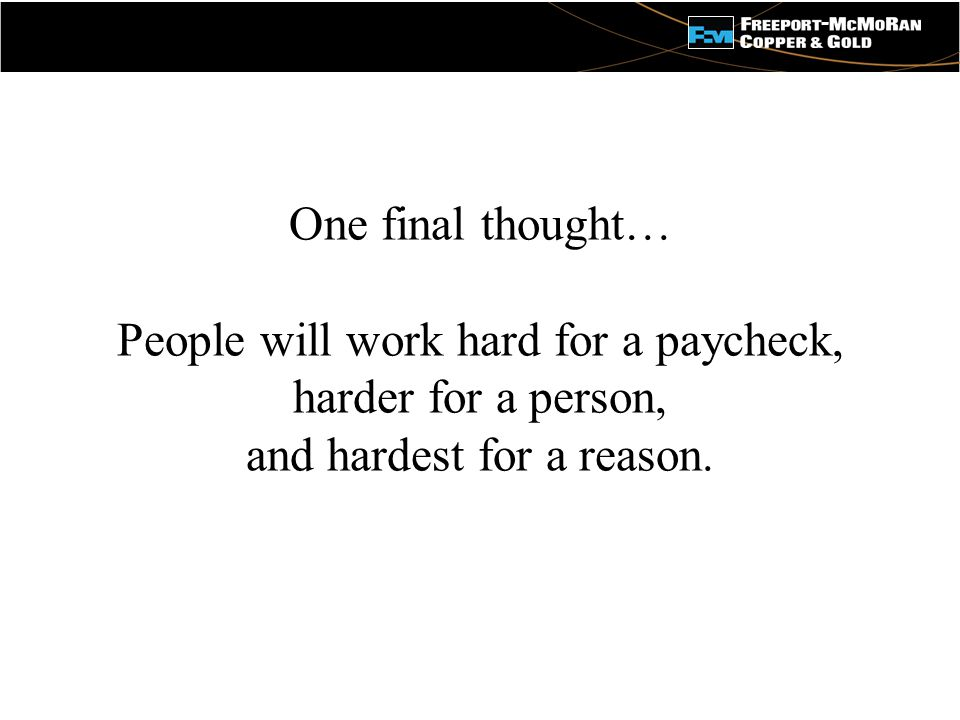 - One final thought… People will work hard for a paycheck, harder for a person, and hardest for a reason.