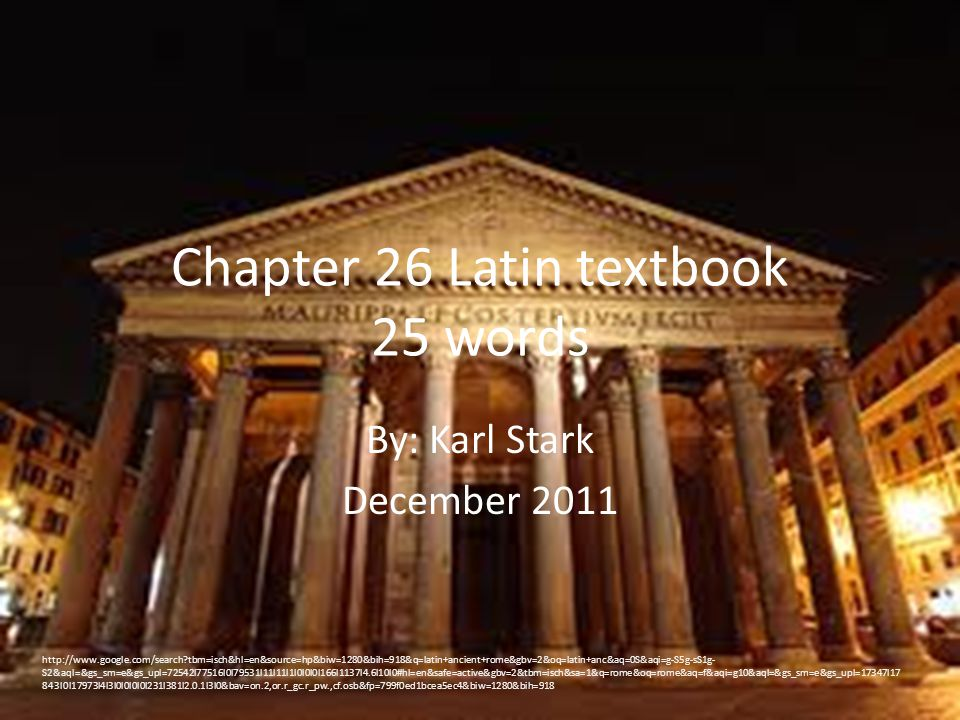 Chapter 26 Latin textbook 25 words By: Karl Stark December 2011 http://www.google.com/search?tbm=isch&hl=en&source=hp&biw=1280&bih=918&q=latin+ancient
