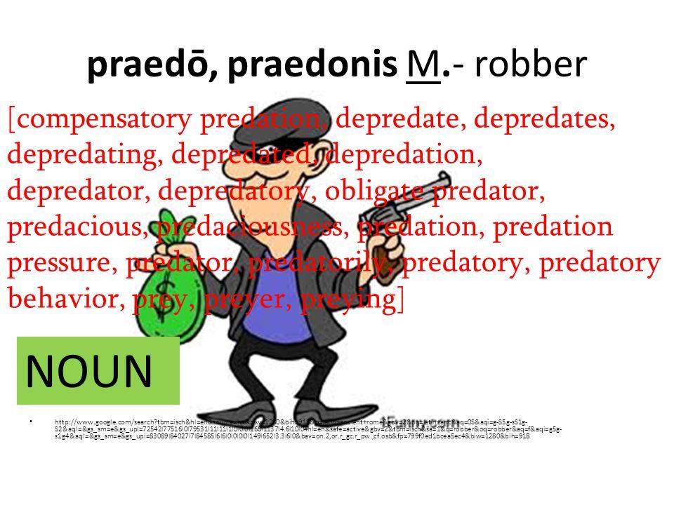 praedō, praedonis M.- robber http://www.google.com/search tbm=isch&hl=en&source=hp&biw=1280&bih=918&q=latin+ancient+rome&gbv=2&oq=latin+anc&aq=0S&aqi=g-S5g-sS1g- S2&aql=&gs_sm=e&gs_upl=72542l77516l0l79531l11l11l1l0l0l0l166l1137l4.6l10l0#hl=en&safe=active&gbv=2&tbm=isch&sa=1&q=robber&oq=robber&aq=f&aqi=g5g- s1g4&aql=&gs_sm=e&gs_upl=83089l84027l7l84585l6l6l0l0l0l0l149l652l3.3l6l0&bav=on.2,or.r_gc.r_pw.,cf.osb&fp=799f0ed1bcea5ec4&biw=1280&bih=918 [compensatory predation, depredate, depredates, depredating, depredated, depredation, depredator, depredatory, obligate predator, predacious, predaciousness, predation, predation pressure, predator, predatorily, predatory, predatory behavior, prey, preyer, preying] NOUN