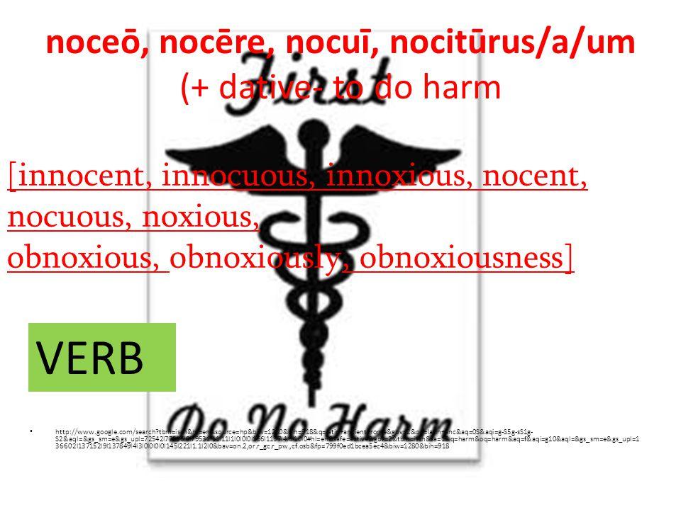 noceō, nocēre, nocuī, nocitūrus/a/um (+ dative- to do harm http://www.google.com/search tbm=isch&hl=en&source=hp&biw=1280&bih=918&q=latin+ancient+rome&gbv=2&oq=latin+anc&aq=0S&aqi=g-S5g-sS1g- S2&aql=&gs_sm=e&gs_upl=72542l77516l0l79531l11l11l1l0l0l0l166l1137l4.6l10l0#hl=en&safe=active&gbv=2&tbm=isch&sa=1&q=harm&oq=harm&aq=f&aqi=g10&aql=&gs_sm=e&gs_upl=1 36602l137152l9l137849l4l3l0l0l0l0l145l221l1.1l2l0&bav=on.2,or.r_gc.r_pw.,cf.osb&fp=799f0ed1bcea5ec4&biw=1280&bih=918 [innocent, innocuous, innoxious, nocent, nocuous, noxious, obnoxious, obnoxiously, obnoxiousness] VERB