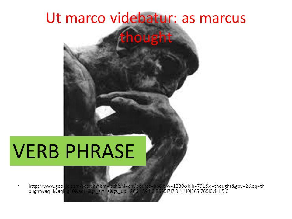Ut marco videbatur: as marcus thought http://www.google.com/search tbm=isch&hl=en&source=hp&biw=1280&bih=791&q=thought&gbv=2&oq=th ought&aq=f&aqi=g10&aql=&gs_sm=s&gs_upl=266l1594l0l3625l7l7l0l1l1l0l265l765l0.4.1l5l0 VERB PHRASE