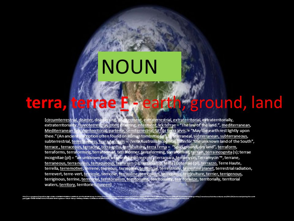 terra, terrae F - earth, ground, land http://www.google.com/imgres?hl=en&gbv=2&biw=1280&bih=918&tbm=isch&tbnid=jHkzT0wEliFkEM:&imgrefurl=http://monotonousflute.wordpress.com/2011/02/16/review-6-around-the-world-in-eighty-days-by-jules-verne/&docid=Y7ozt02eMAcslM&imgurl=http://monotonousflute.files.wordpress.com/2011/02/environmentpainting-the-world- green.jpg&w=400&h=300&ei=Jcf0Tu2TE4Ld0QHN6NWLAg&zoom=1&iact=hc&vpx=596&vpy=196&dur=1196&hovh=194&hovw=259&tx=163&ty=150&sig=109166795790749701621&page=1&tbnh=159&tbnw=154&start=0&ndsp=20&ved=1t:429,r:2,s:0 [circumterrestrial, disinter, disinterring, disinterment, extraterrestrial, extraterritorial, extraterritorially, extraterritoriality, fluvioterrestrial, inter, interring, interment, lex terrae = The law of the land. , mediterranean, Mediterranean Sea, nonterritorial, parterre, semiterrestrial, Sit tibi terra levis.