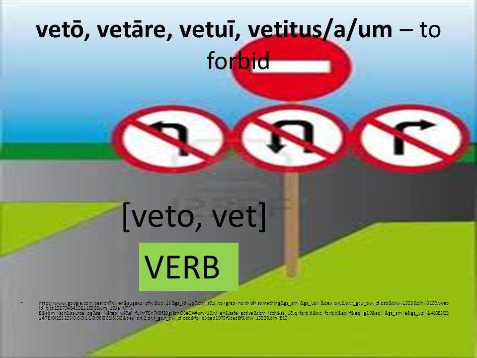 vetō, vetāre, vetuī, vetitus/a/um – to forbid http://www.google.com/search hl=en&sugexp=pfwl&cp=16&gs_id=1q&xhr=t&q=to+grab+hold+of+something&gs_sm=&gs_upl=&bav=on.2,or.r_gc.r_pw.,cf.osb&biw=1553&bih=810&wrap id=tljp1327948410211030&um=1&ie=UTF- 8&tbm=isch&source=og&sa=N&tab=wi&ei=fuImT5n7K6f20gHbnO3eCA#um=1&hl=en&safe=active&tbm=isch&sa=1&q=forbid&oq=forbid&aq=f&aqi=g10&aql=&gs_sm=e&gs_upl=246685l25 1478l0l253196l6l6l0l1l1l0l98l361l5l5l0&bav=on.2,or.r_gc.r_pw.,cf.osb&fp=b3bed1973f6cec8f&biw=1553&bih=810 [veto, vet] VERB