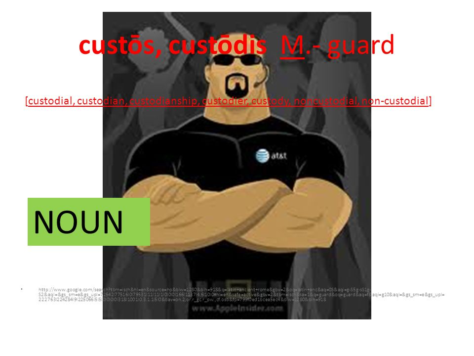 custōs, custōdis M.- guard http://www.google.com/search tbm=isch&hl=en&source=hp&biw=1280&bih=918&q=latin+ancient+rome&gbv=2&oq=latin+anc&aq=0S&aqi=g-S5g-sS1g- S2&aql=&gs_sm=e&gs_upl=72542l77516l0l79531l11l11l1l0l0l0l166l1137l4.6l10l0#hl=en&safe=active&gbv=2&tbm=isch&sa=1&q=guard&oq=guard&aq=f&aqi=g10&aql=&gs_sm=e&gs_upl= 222763l224284l9l225066l5l5l0l0l0l0l318l1001l0.3.1.1l5l0&bav=on.2,or.r_gc.r_pw.,cf.osb&fp=799f0ed1bcea5ec4&biw=1280&bih=918 [custodial, custodian, custodianship, custodier, custody, noncustodial, non-custodial] NOUN