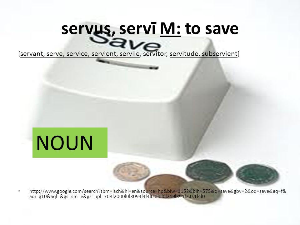 servus, servī M: to save http://www.google.com/search tbm=isch&hl=en&source=hp&biw=1152&bih=575&q=save&gbv=2&oq=save&aq=f& aqi=g10&aql=&gs_sm=e&gs_upl=703l2000l0l3094l4l4l0l0l0l0l219l391l3.0.1l4l0 [servant, serve, service, servient, servile, servitor, servitude, subservient] NOUN